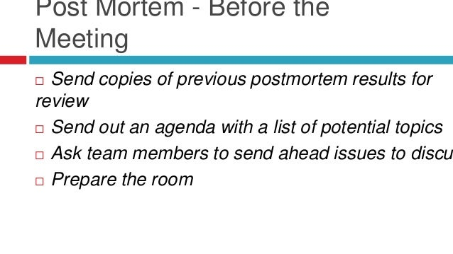 Post Mortem - During the Meeting  A blame-free atmosphere  What went right / what went wrong  Review and rank all of th...