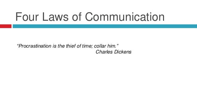 """Four Laws of Communication """"Procrastination is the thief of time; collar him."""" Charles Dickens"""