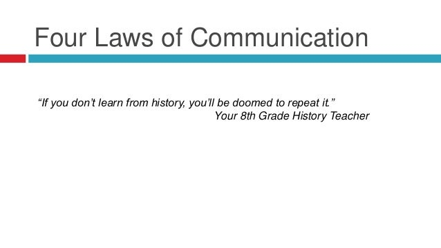 """Four Laws of Communication """"If you don't learn from history, you'll be doomed to repeat it."""" Your 8th Grade History Teacher"""