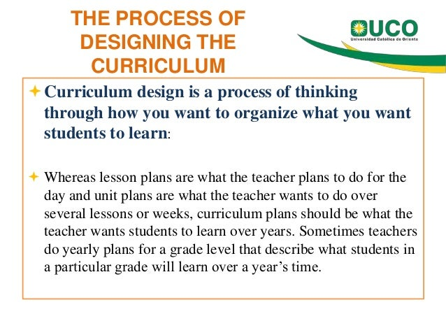 THE PROCESS OF DESIGNING THE CURRICULUM Curriculum design is a process of thinking through how you want to organize what ...