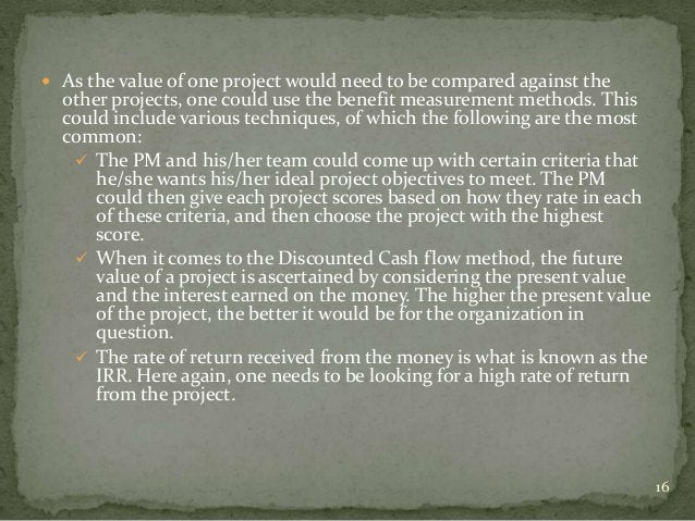  As the value of one project would need to be compared against the  other projects, one could use the benefit measurement...