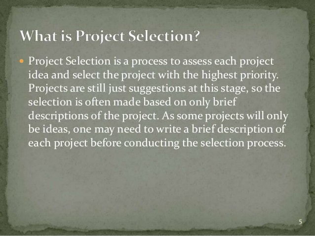  Project Selection is a process to assess each project  idea and select the project with the highest priority.  Projects ...