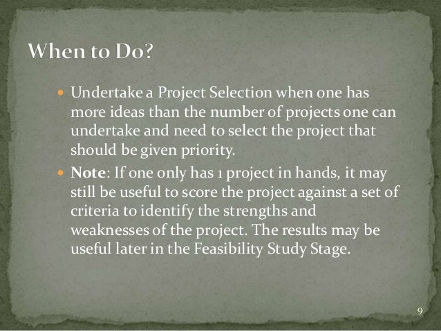  Undertake a Project Selection when one has  more ideas than the number of projects one can  undertake and need to select...