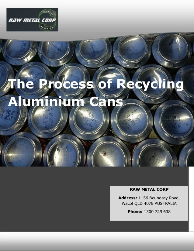 [BRAND LOGO] [BRAND LOGO] The Process of Recycling Aluminium Cans RAW METAL CORP Address: 1156 Boundary Road, Wacol QLD 40...