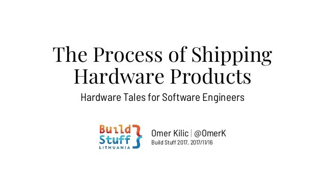 The Process of Shipping Hardware Products Hardware Tales for Software Engineers Omer Kilic | @OmerK Build Stuff 2017, 2017...