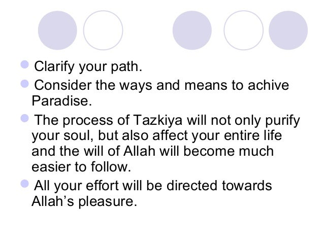 Clarify your path. Consider the ways and means to achive Paradise. The process of Tazkiya will not only purify your sou...