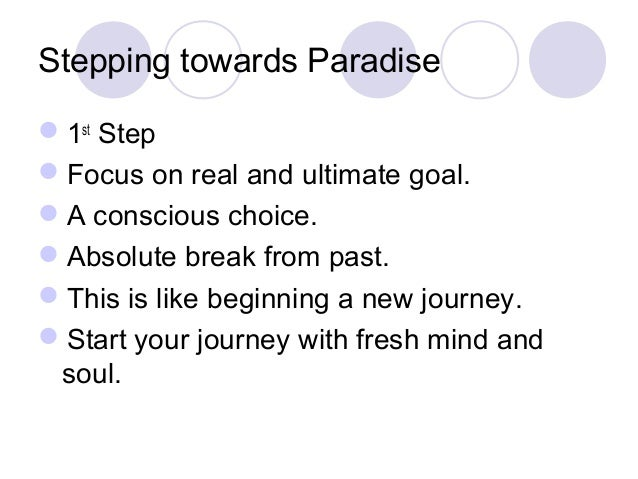Stepping towards Paradise 1st Step Focus on real and ultimate goal. A conscious choice. Absolute break from past. Thi...