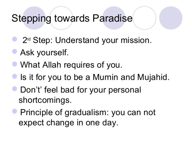 Stepping towards Paradise  2nd Step: Understand your mission. Ask yourself. What Allah requires of you. Is it for you ...