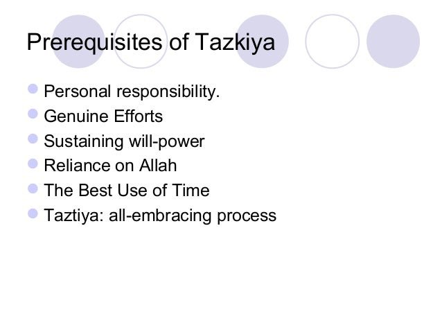 Prerequisites of Tazkiya Personal responsibility. Genuine Efforts Sustaining will-power Reliance on Allah The Best Us...