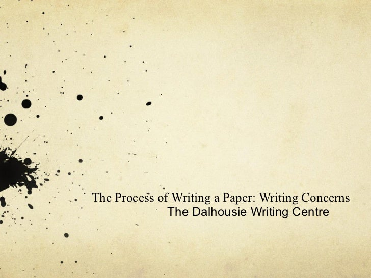 The Process of Writing a Paper: Writing Concerns              The Dalhousie Writing Centre