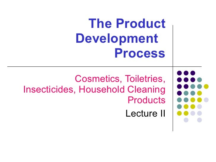 The Product Development    Process Cosmetics, Toiletries, Insecticides, Household Cleaning Products Lecture II