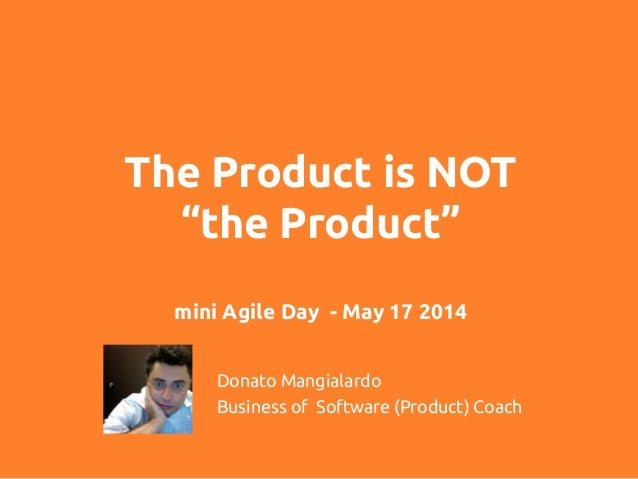 "The Product is NOT ""the Product"" mini Agile Day - May 17 2014	 Donato Mangialardo	 Business of Software (Product) Coach"