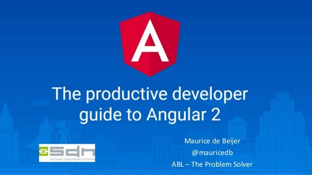 The Productive Developer guide to Angular 2 Maurice de Beijer @mauricedb ABL – The Problem Solver
