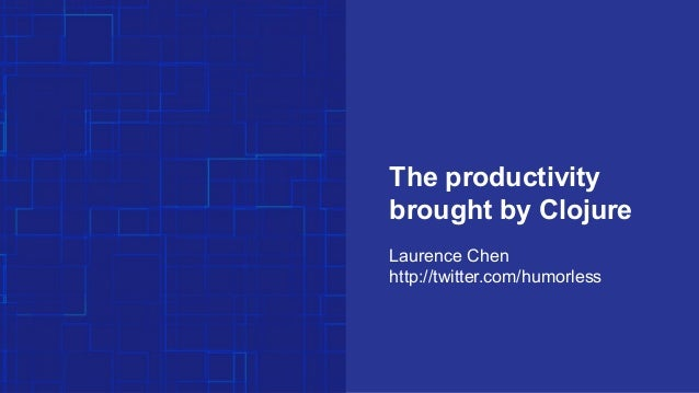 The productivity brought by Clojure Laurence Chen http://twitter.com/humorless