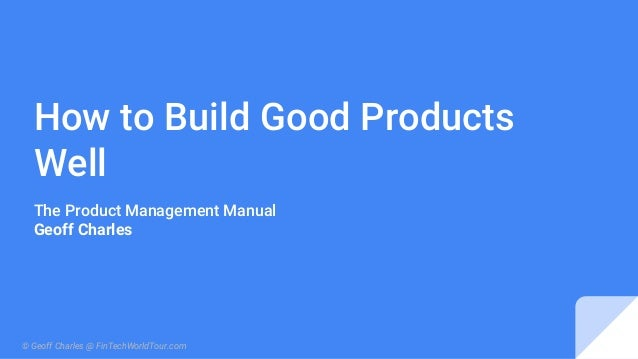 How to Build Good Products Well The Product Management Manual Geoff Charles © Geoff Charles @ FinTechWorldTour.com