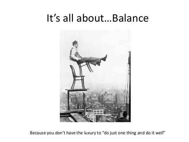 """Because you don't have the luxury to """"do just one thing and do it well"""" It's all about…Balance"""
