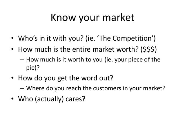 Know your market • Who's in it with you? (ie. 'The Competition') • How much is the entire market worth? ($$$) – How much i...