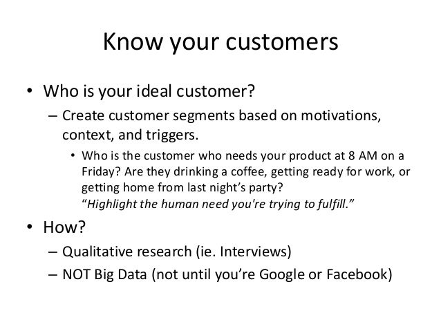 Know your customers • Who is your ideal customer? – Create customer segments based on motivations, context, and triggers. ...