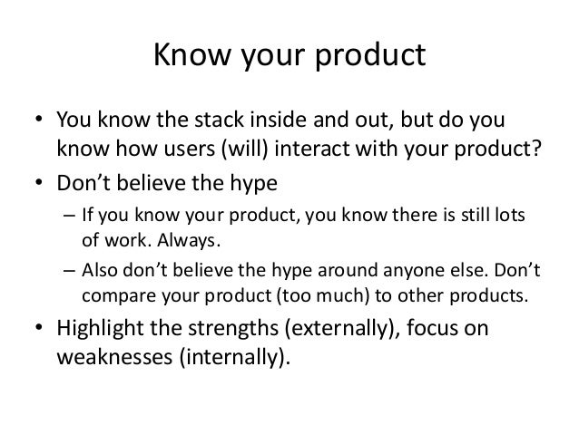 Know your product • You know the stack inside and out, but do you know how users (will) interact with your product? • Don'...