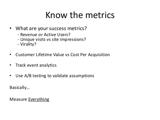 Know the metrics • What are your success metrics? - Revenue or Active Users? - Unique visits vs site impressions? - Virali...