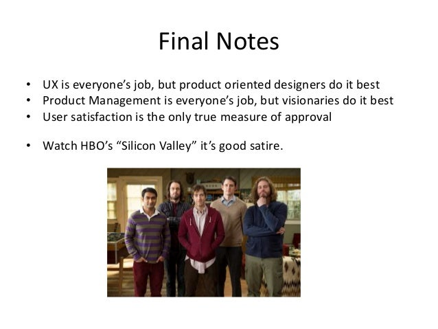 Final Notes • UX is everyone's job, but product oriented designers do it best • Product Management is everyone's job, but ...