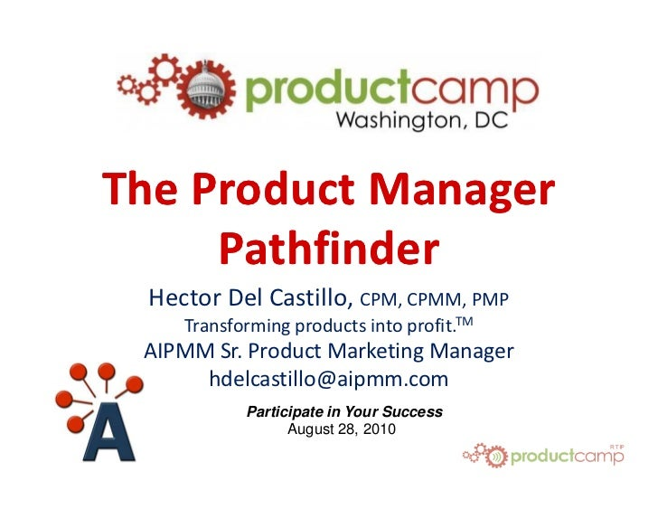The Product Manager      Pathfinder  Hector Del Castillo, CPM, CPMM, PMP     Transforming products into profit.TM  AIPMM S...