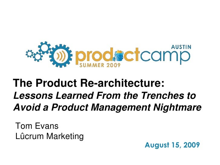 The Product Re-architecture:Lessons Learned From the Trenches to Avoid a Product Management Nightmare<br />Tom Evans<br />...