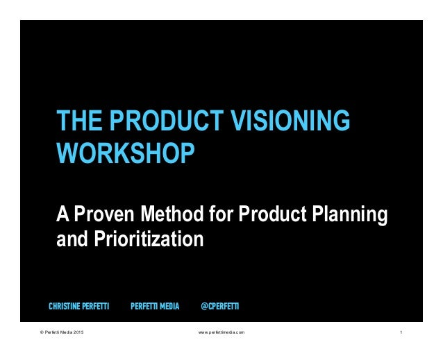 THE PRODUCT VISIONING WORKSHOP A Proven Method for Product Planning and Prioritization CHRISTINE PERFETTI PERFETTI MEDIA @...