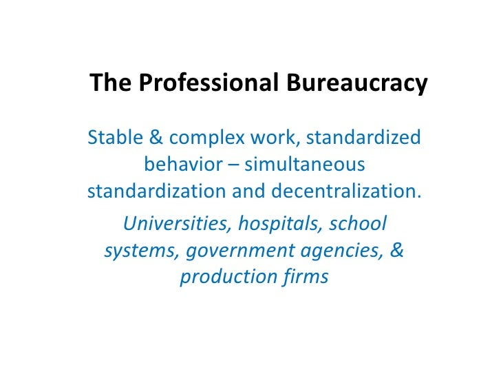 The Professional Bureaucracy<br />Stable & complex work, standardized  behavior – simultaneous standardization and decentr...