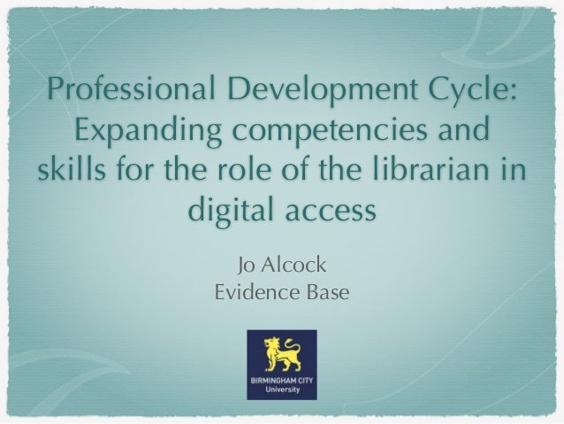 Professional Development Cycle: Expanding competencies and skills for the role of the librarian in digital access Jo Alcoc...