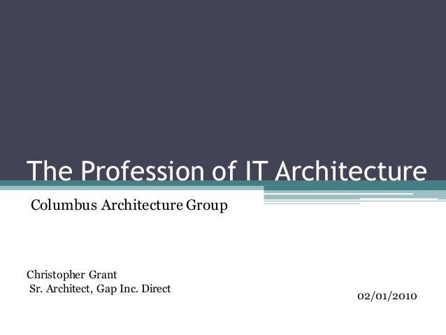 The Profession of IT Architecture Christopher Grant Sr. Architect, Gap Inc. Direct 02/01/2010 Columbus Architecture Group