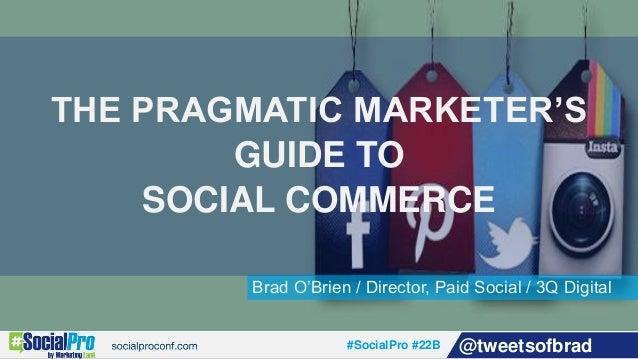 #SocialPro #22B @tweetsofbrad Brad O'Brien / Director, Paid Social / 3Q Digital THE PRAGMATIC MARKETER'S GUIDE TO SOCIAL C...