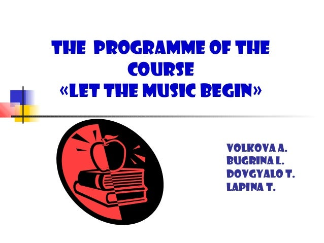 The Programme of the        Course «Let the music begin»                 Volkova A.                 Bugrina L.            ...