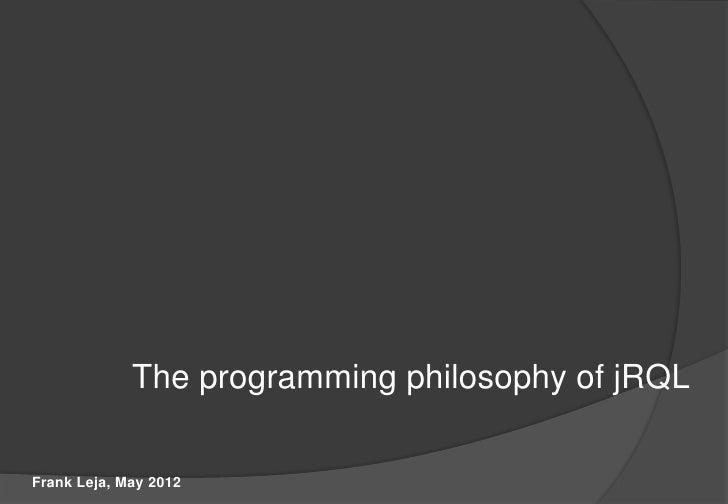 The programming philosophy of jRQLFrank Leja, May 2012