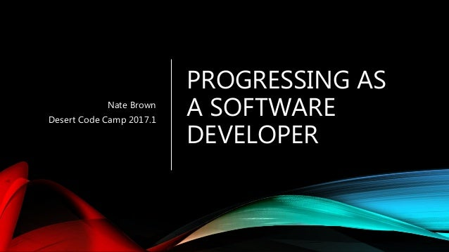 PROGRESSING AS A SOFTWARE DEVELOPER Nate Brown Desert Code Camp 2017.1