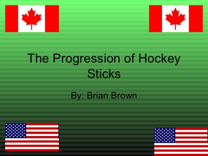 The Progression of Hockey Sticks By: Brian Brown