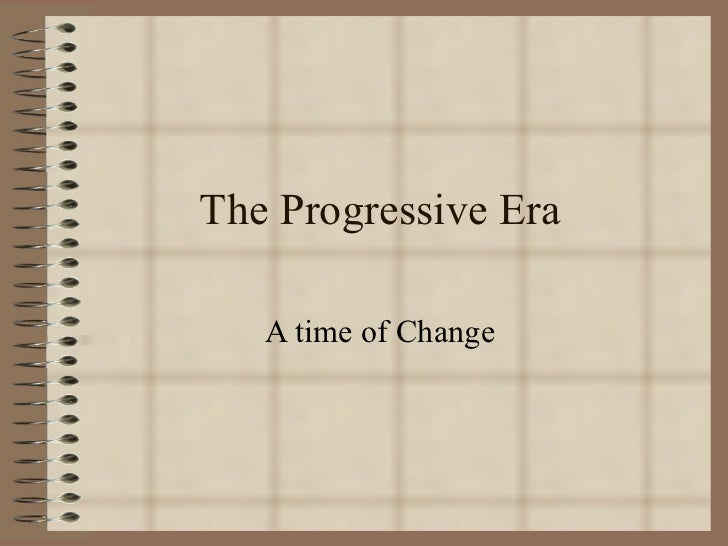 The Progressive Era A time of Change
