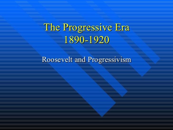 The Progressive Era 1890-1920 Roosevelt and Progressivism