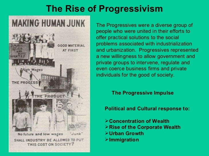 The Rise of Progressivism The Progressive Impulse  <ul><li>Political and Cultural response to: </li></ul><ul><li>Concentra...