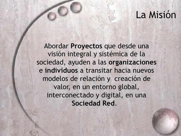 Abordar  Proyectos  que  desde una visión integral y sistémica de la sociedad, ayuden a las  organizaciones  e  individuos...