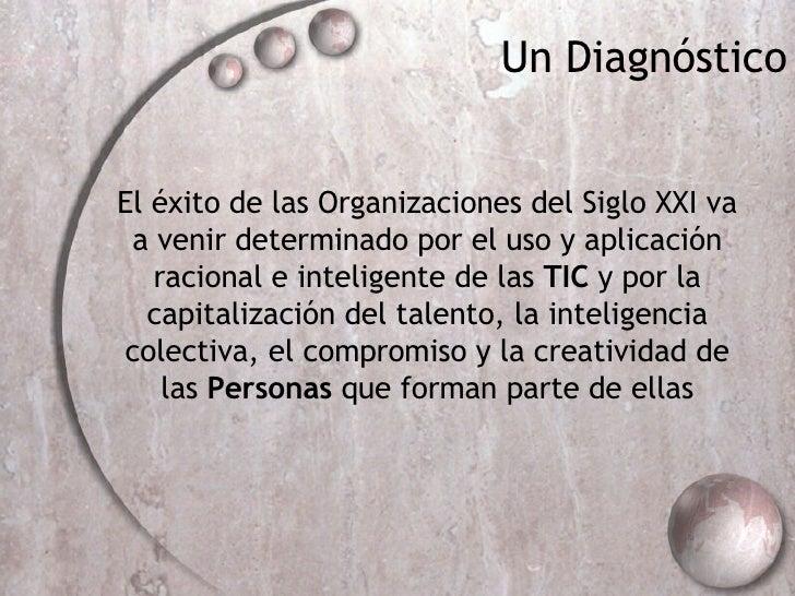 Un Diagn óstico El éxito de las Organizaciones del Siglo XXI va a venir determinado por el uso y aplicación racional e int...