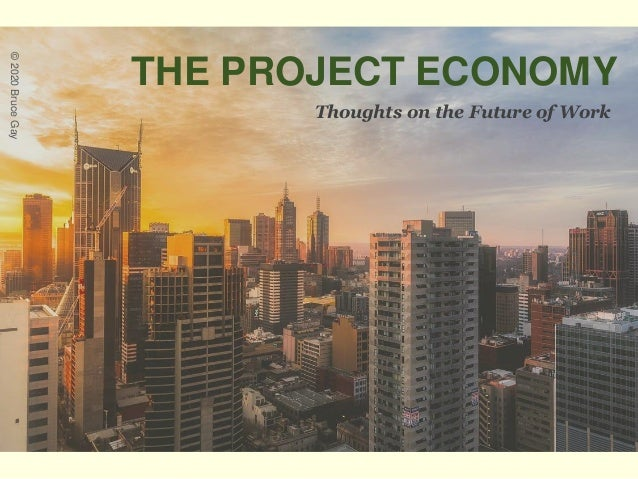 THE PROJECT ECONOMY Thoughts on the Future of Work ©2020BruceGay