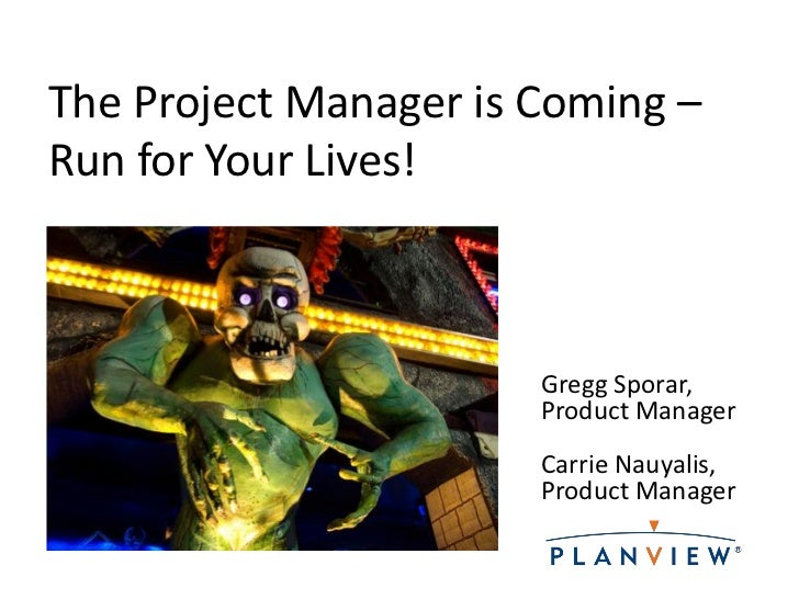 The Project Manager is Coming –Run for Your Lives!                       Gregg Sporar,                       Product Manag...