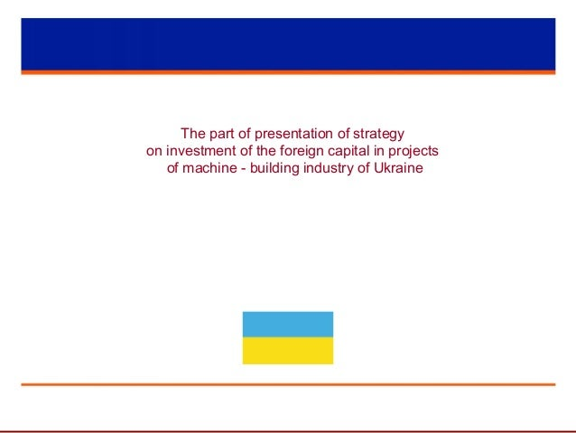 The part of presentation of strategy on investment of the foreign capital in projects of machine - building industry of Uk...