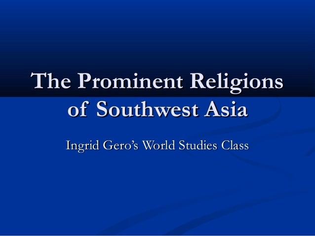 The Prominent ReligionsThe Prominent Religions of Southwest Asiaof Southwest Asia Ingrid Gero's World Studies ClassIngrid ...