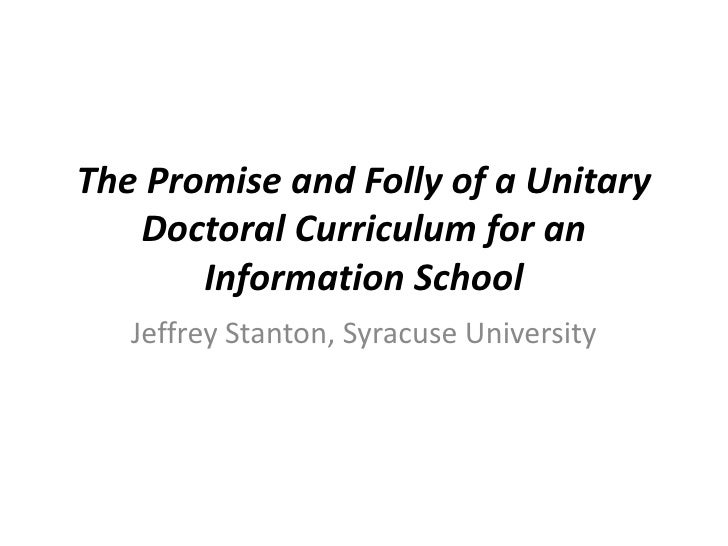 The Promise and Folly of a Unitary Doctoral Curriculum for an Information School<br />Jeffrey Stanton, Syracuse University...