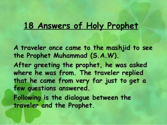 18 Answers of Holy ProphetA traveler once came to the mashjid to seethe Prophet Muhammad (S.A.W).After greeting the prophe...