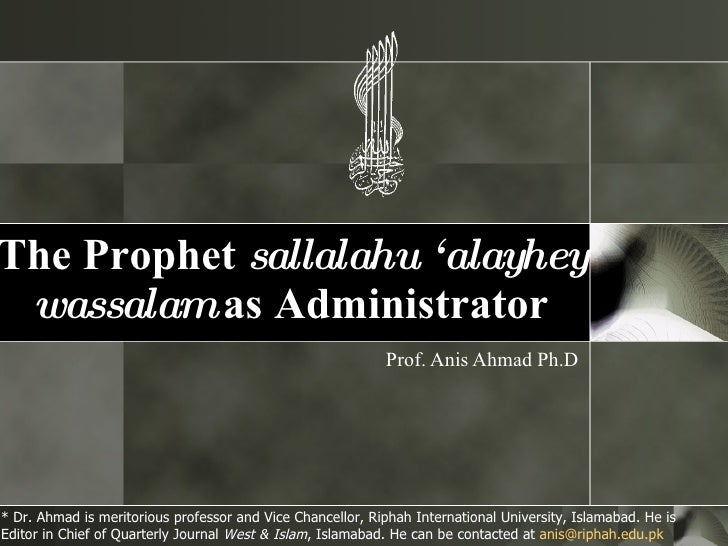 The Prophet  sallalahu 'alayhey wassalam  as Administrator Prof. Anis Ahmad Ph.D * Dr. Ahmad is meritorious professor and ...