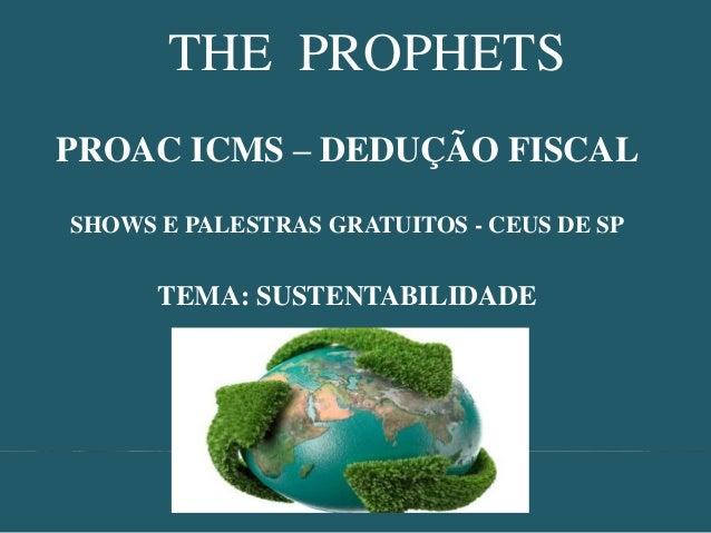 THE PROPHETS PROAC ICMS – DEDUÇÃO FISCAL SHOWS E PALESTRAS GRATUITOS - CEUS DE SP  TEMA: SUSTENTABILIDADE