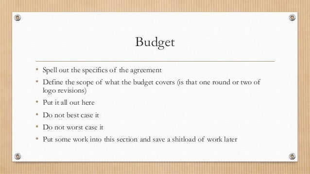 Budget • Spell out the specifics of the agreement • Define the scope of what the budget covers (is that one round or two o...